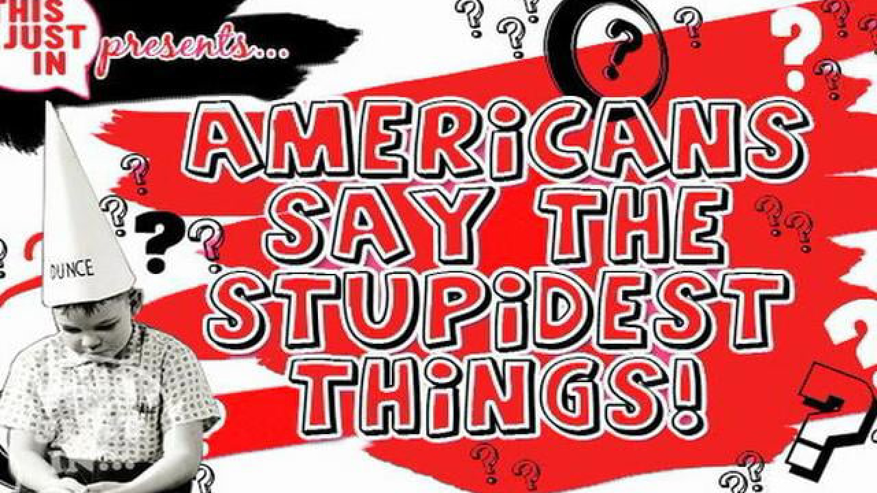 AMERICANS SAY THE STUPIDEST THINGS